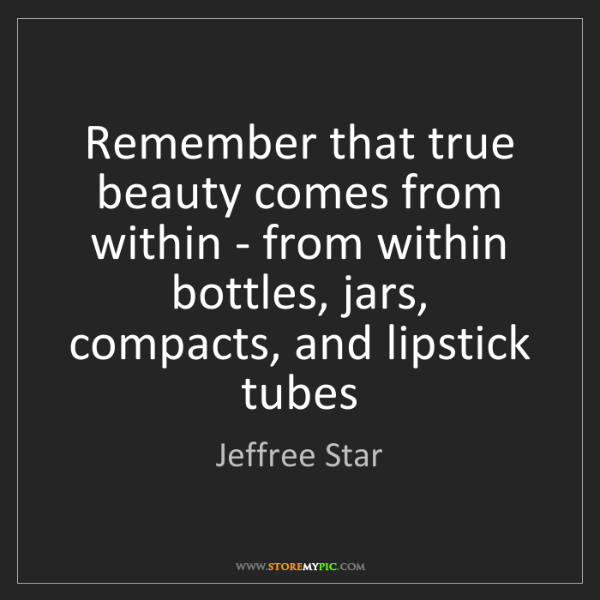 Jeffree Star: Remember that true beauty comes from within - from within...