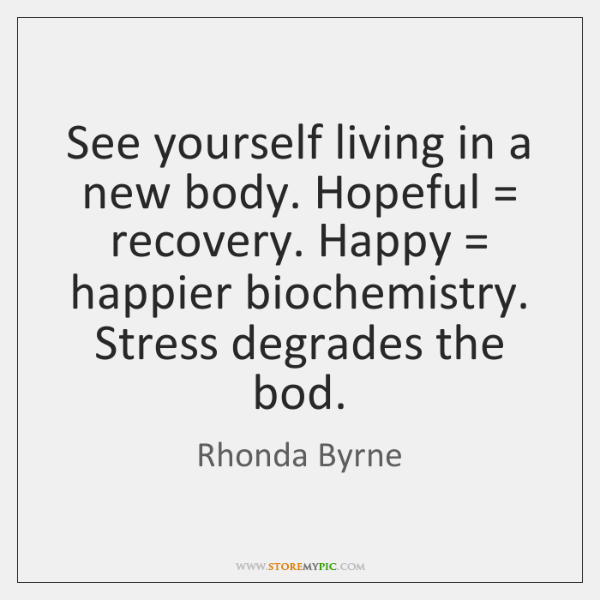 See yourself living in a new body. Hopeful = recovery. Happy = happier biochemistry. ...