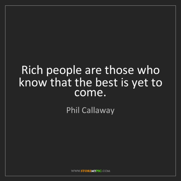 Phil Callaway: Rich people are those who know that the best is yet to...
