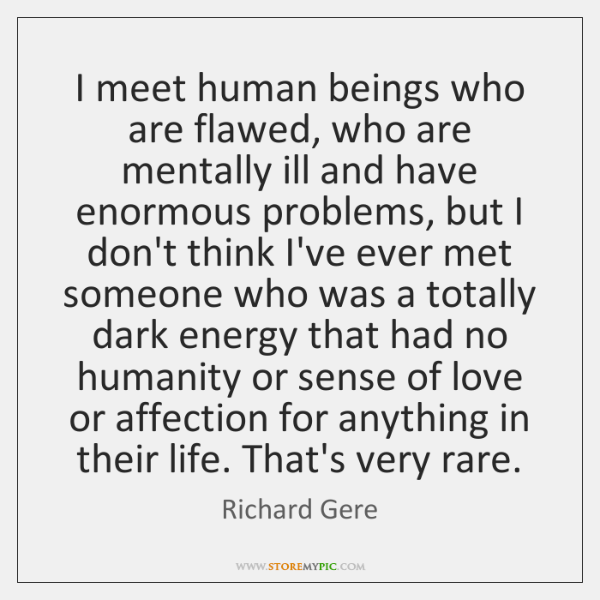 I meet human beings who are flawed, who are mentally ill and ...