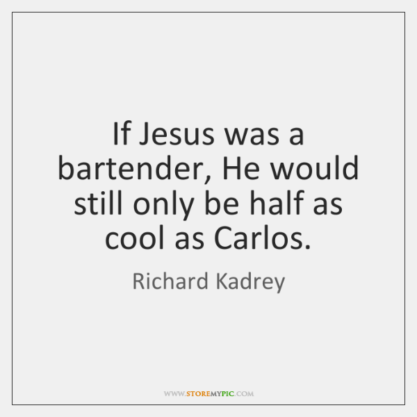 If Jesus was a bartender, He would still only be half as ...
