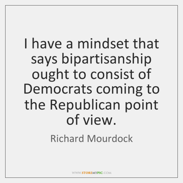 I have a mindset that says bipartisanship ought to consist of Democrats ...