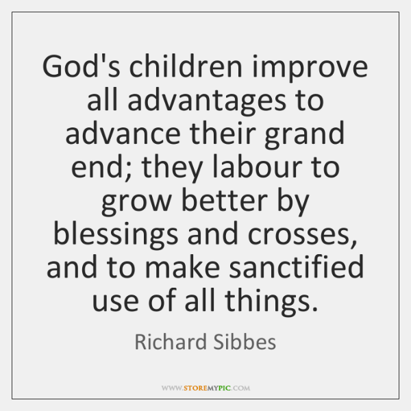 God's children improve all advantages to advance their grand end; they labour ...