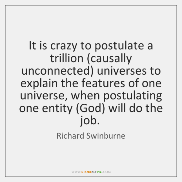 It is crazy to postulate a trillion (causally unconnected) universes to explain ...