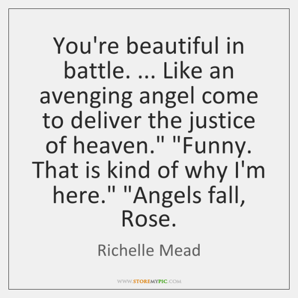 You're beautiful in battle. ... Like an avenging angel come to deliver the ...