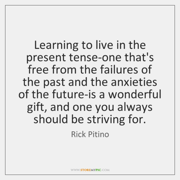 Learning to live in the present tense-one that's free from the failures ...