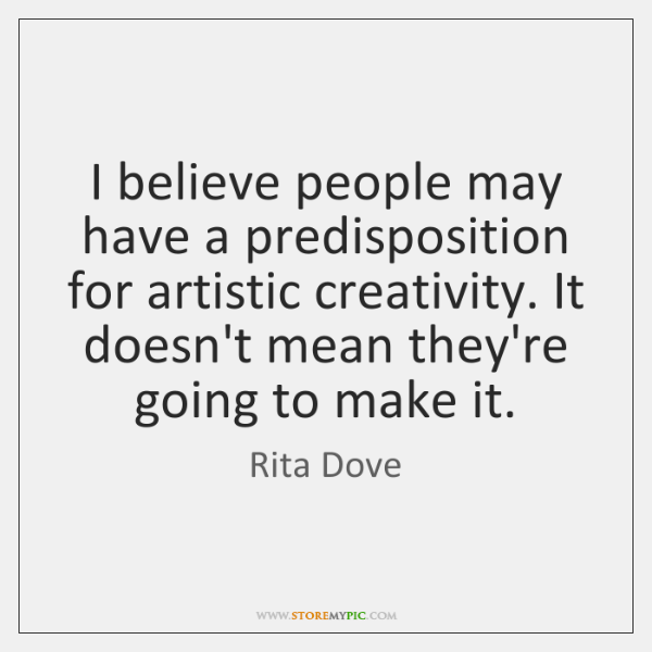 I believe people may have a predisposition for artistic creativity. It doesn't ...