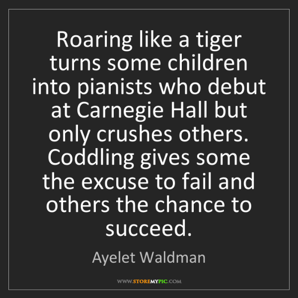 Ayelet Waldman: Roaring like a tiger turns some children into pianists...
