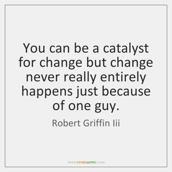 You can be a catalyst for change but change never really entirely ...