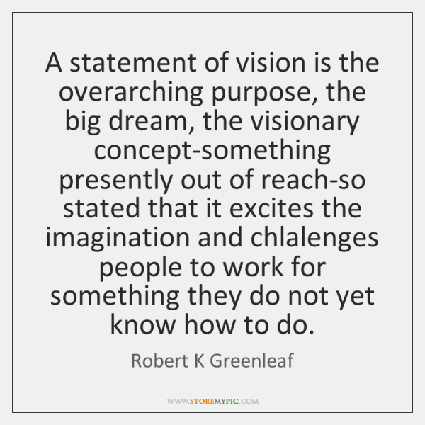 A statement of vision is the overarching purpose, the big dream, the ...