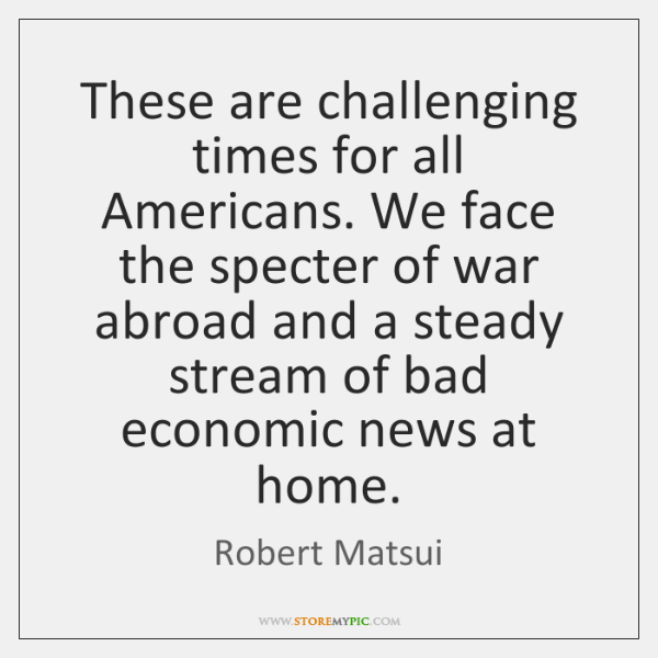 These are challenging times for all Americans. We face the specter of ...
