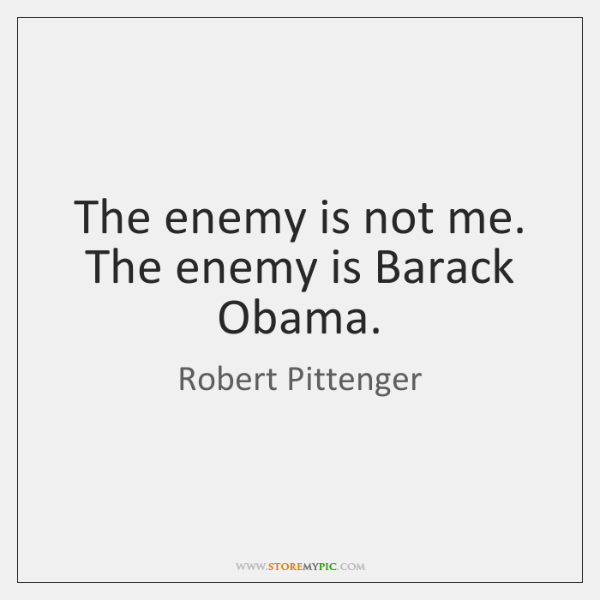 The enemy is not me. The enemy is Barack Obama.