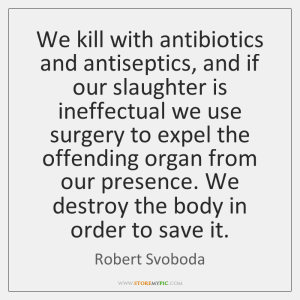 We kill with antibiotics and antiseptics, and if our slaughter is ineffectual ...
