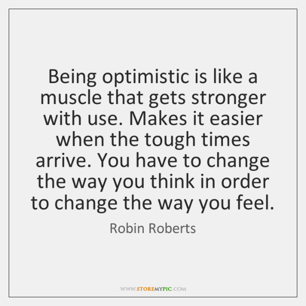 Being optimistic is like a muscle that gets stronger with use. Makes ...