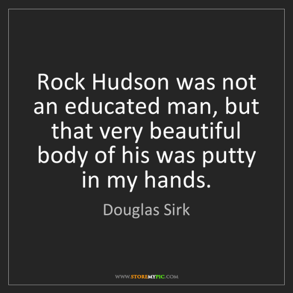 Douglas Sirk: Rock Hudson was not an educated man, but that very beautiful...