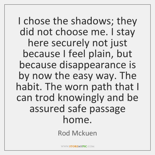 I chose the shadows; they did not choose me. I stay here ...