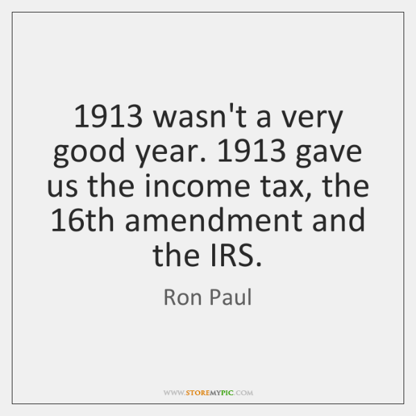1913 wasn't a very good year. 1913 gave us the income tax, the 16th ...