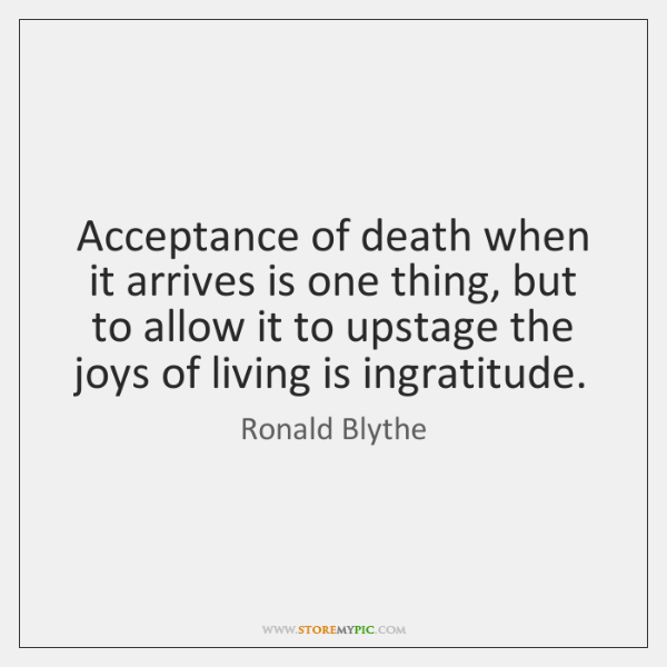 Acceptance of death when it arrives is one thing, but to allow ...