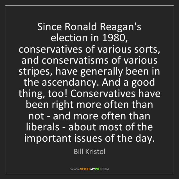 Bill Kristol: Since Ronald Reagan's election in 1980, conservatives...