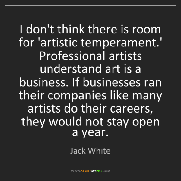 Jack White: I don't think there is room for 'artistic temperament.'...