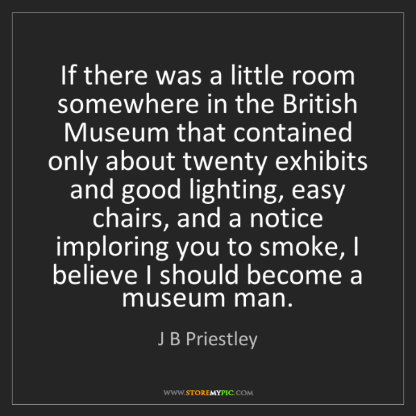 J B Priestley: If there was a little room somewhere in the British Museum...