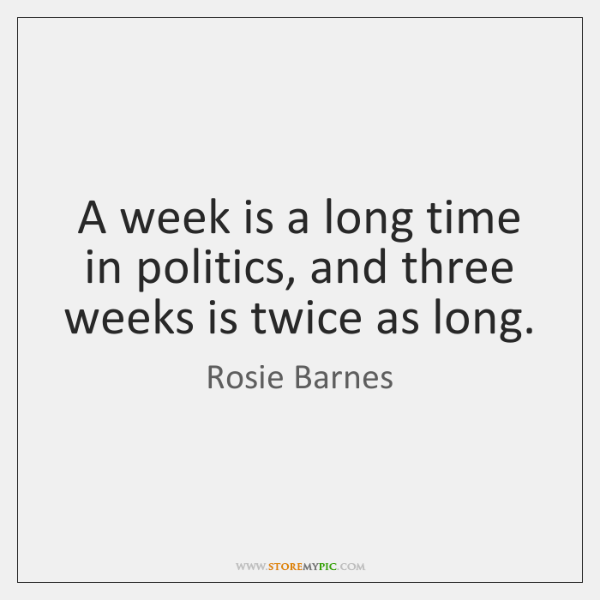 A week is a long time in politics, and three weeks is ...