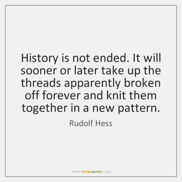 History is not ended. It will sooner or later take up the ...