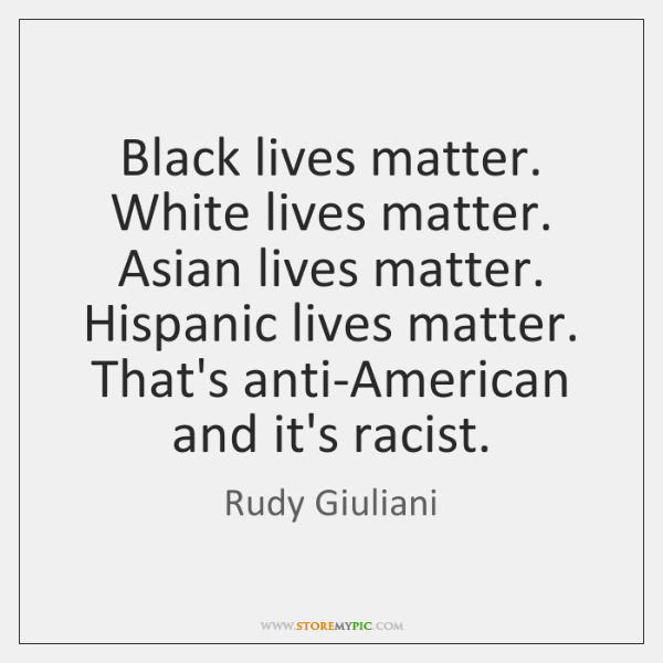 Black lives matter. White lives matter. Asian lives matter. Hispanic lives matter. ...