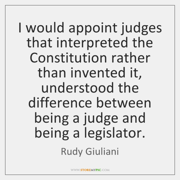 I would appoint judges that interpreted the Constitution rather than invented it, ...