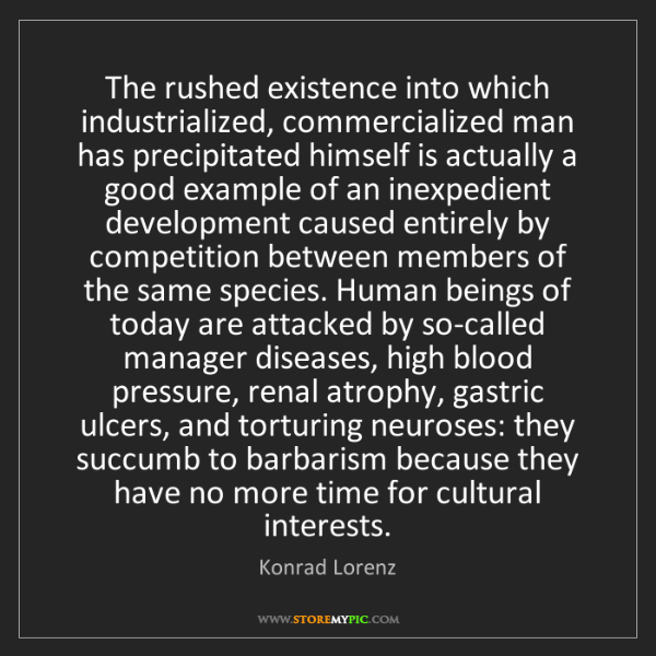 Konrad Lorenz: The rushed existence into which industrialized, commercialized...
