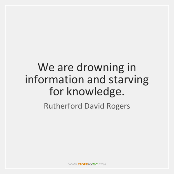 We are drowning in information and starving for knowledge.