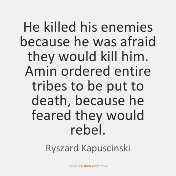 He killed his enemies because he was afraid they would kill him. ...