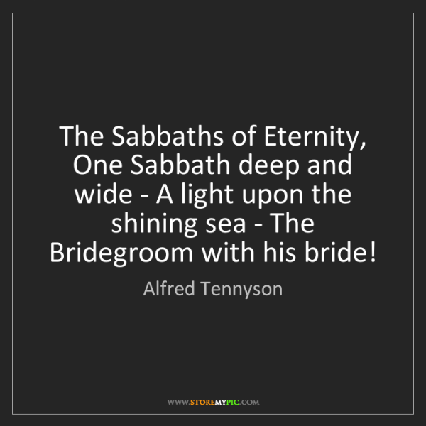 Alfred Tennyson: The Sabbaths of Eternity, One Sabbath deep and wide -...