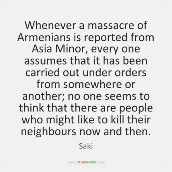 Whenever a massacre of Armenians is reported from Asia Minor, every one ...