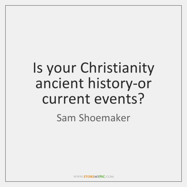 Is your Christianity ancient history-or current events?