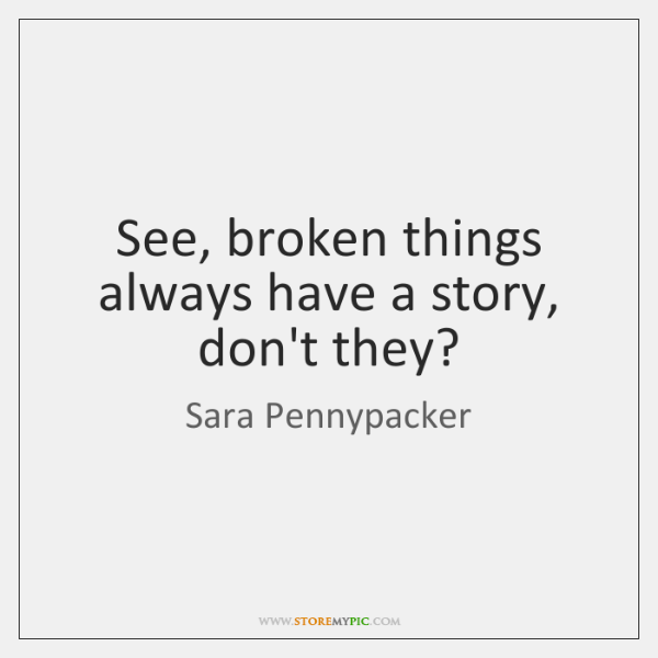 See, broken things always have a story, don't they?