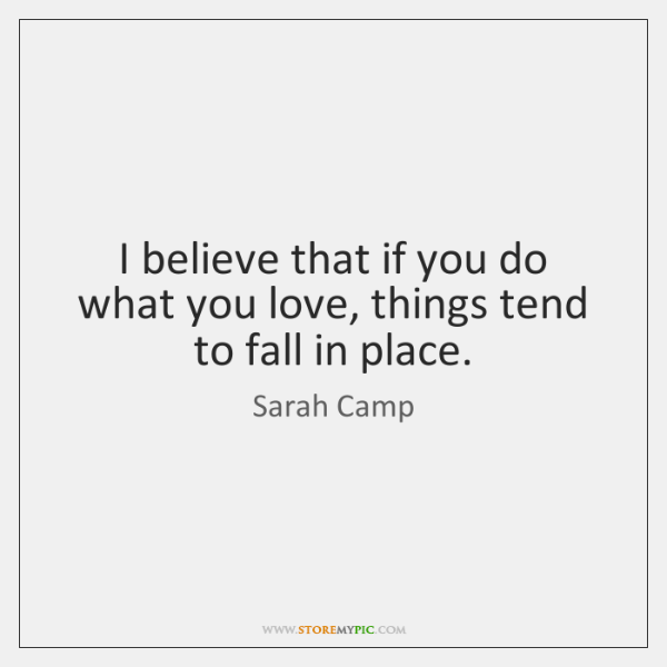 I believe that if you do what you love, things tend to ...