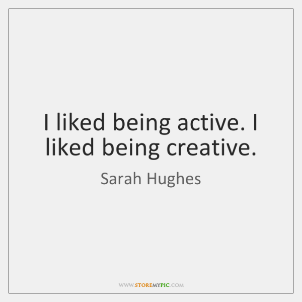 I Liked Being Active I Liked Being Creative Storemypic