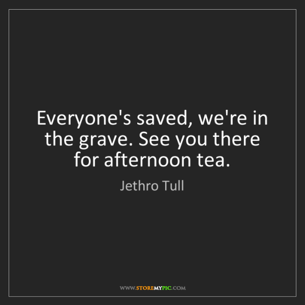 Jethro Tull: Everyone's saved, we're in the grave. See you there for...