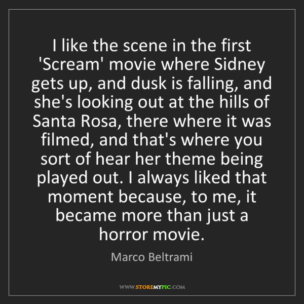 Marco Beltrami: I like the scene in the first 'Scream' movie where Sidney...