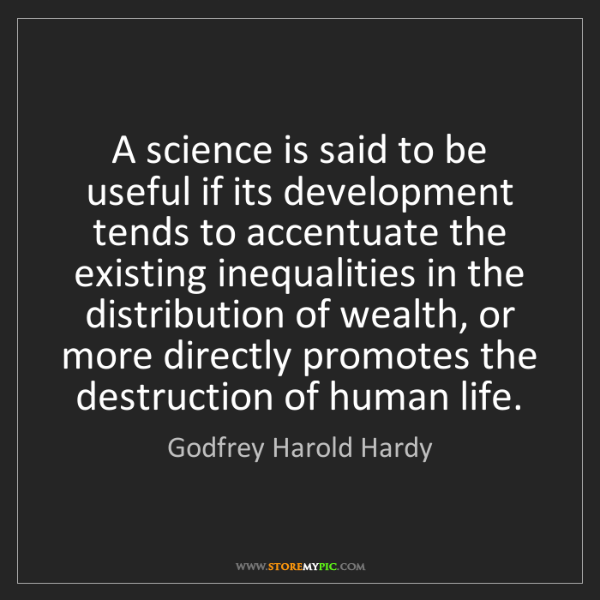Godfrey Harold Hardy: A science is said to be useful if its development tends...