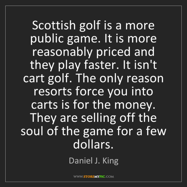 Daniel J. King: Scottish golf is a more public game. It is more reasonably...