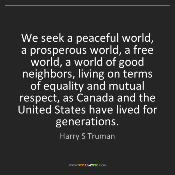 Harry S Truman: We seek a peaceful world, a prosperous world, a free...