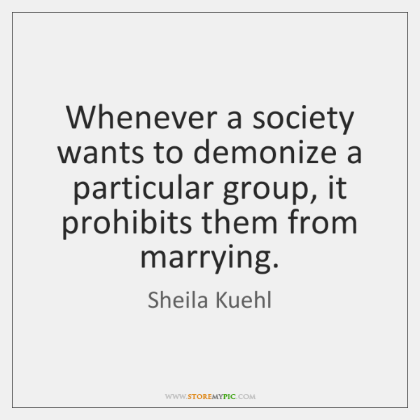 Whenever a society wants to demonize a particular group, it prohibits them ...