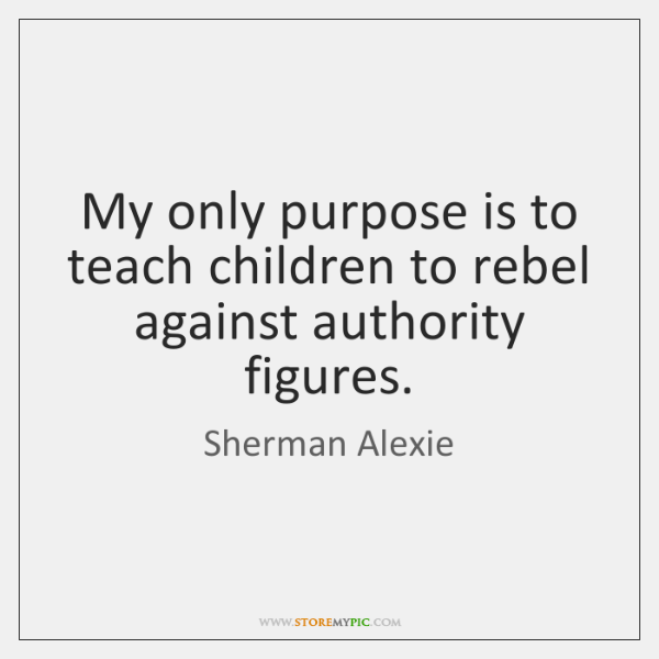 My only purpose is to teach children to rebel against authority figures.