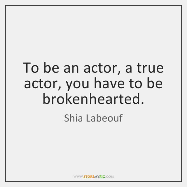 To be an actor, a true actor, you have to be brokenhearted.