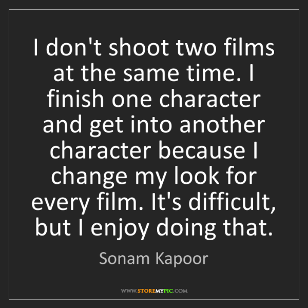 Sonam Kapoor: I don't shoot two films at the same time. I finish one...