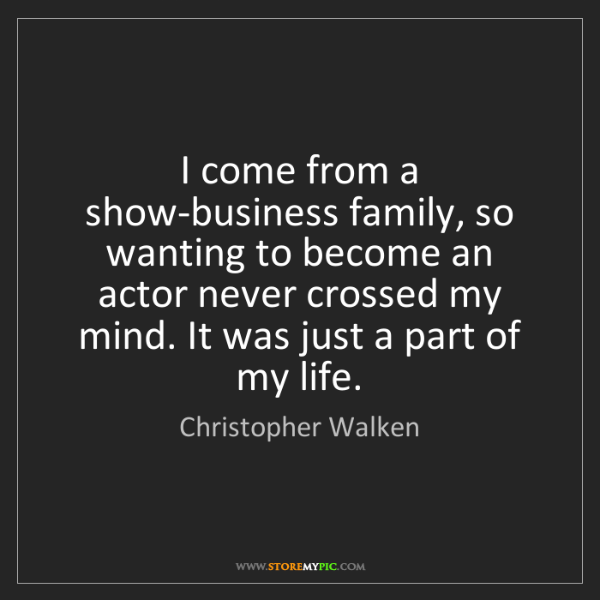 Christopher Walken: I come from a show-business family, so wanting to become...