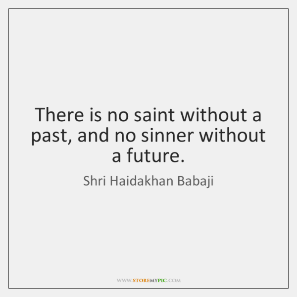 There is no saint without a past, and no sinner without a ...