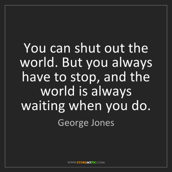 George Jones: You can shut out the world. But you always have to stop,...